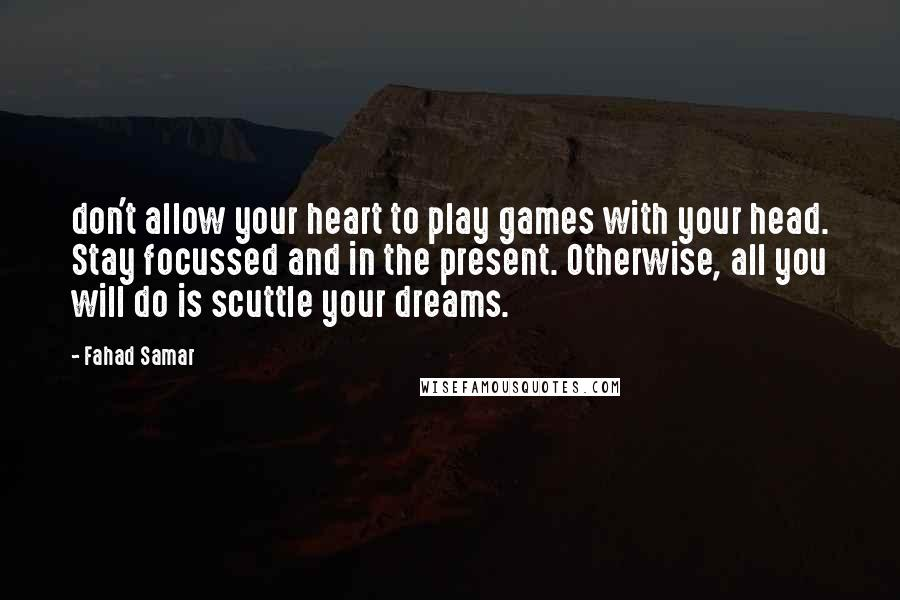 Fahad Samar quotes: don't allow your heart to play games with your head. Stay focussed and in the present. Otherwise, all you will do is scuttle your dreams.