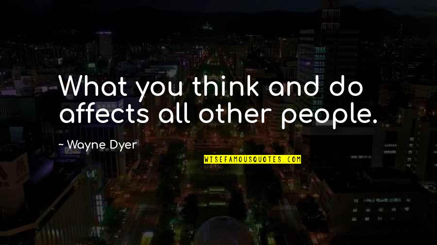 Fahmida Riaz Quotes By Wayne Dyer: What you think and do affects all other