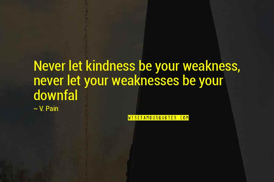 Fahrenheit 451 Setting Quotes By V. Pain: Never let kindness be your weakness, never let
