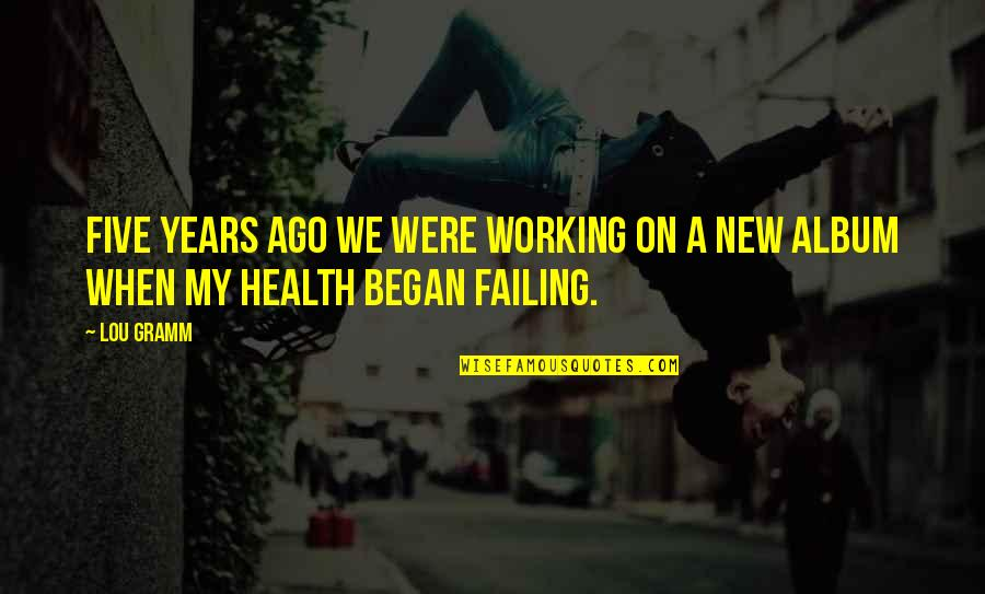 Failing Health Quotes By Lou Gramm: Five years ago we were working on a