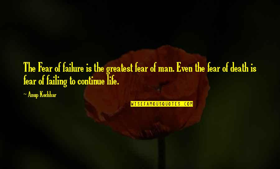 Failing In Life Quotes By Anup Kochhar: The Fear of failure is the greatest fear