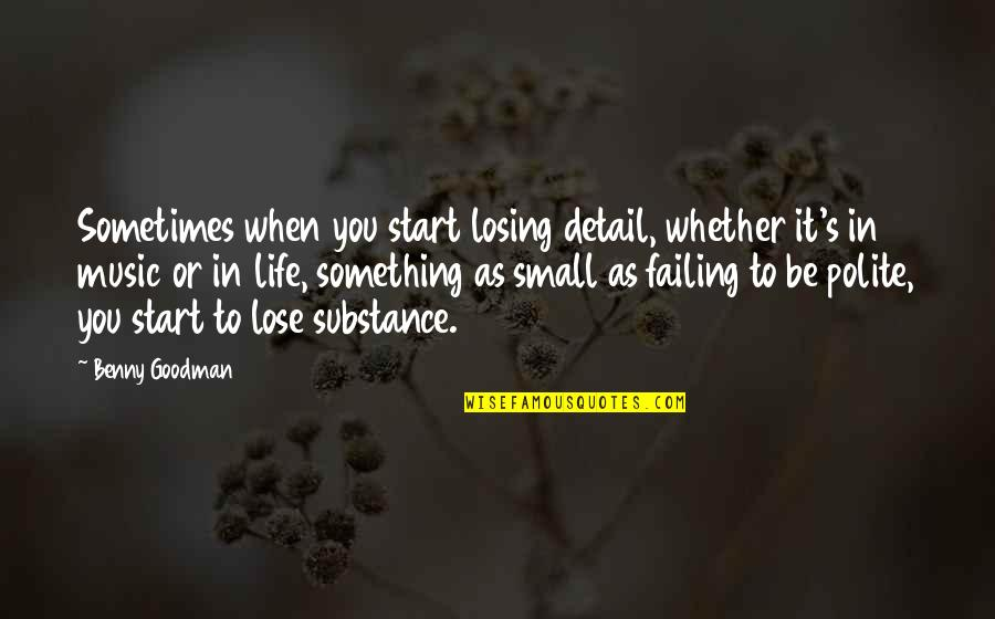 Failing In Life Quotes By Benny Goodman: Sometimes when you start losing detail, whether it's