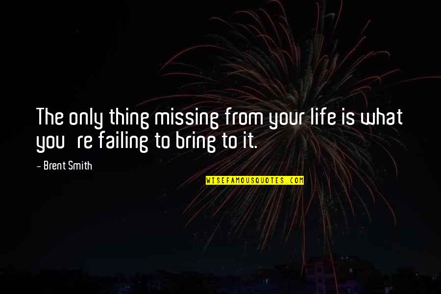 Failing In Life Quotes By Brent Smith: The only thing missing from your life is