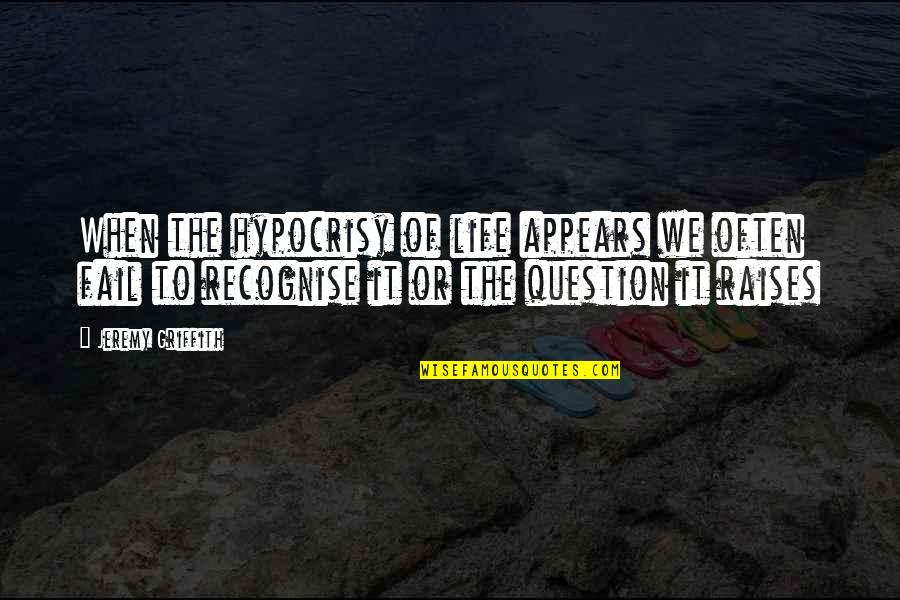 Failing In Life Quotes By Jeremy Griffith: When the hypocrisy of life appears we often