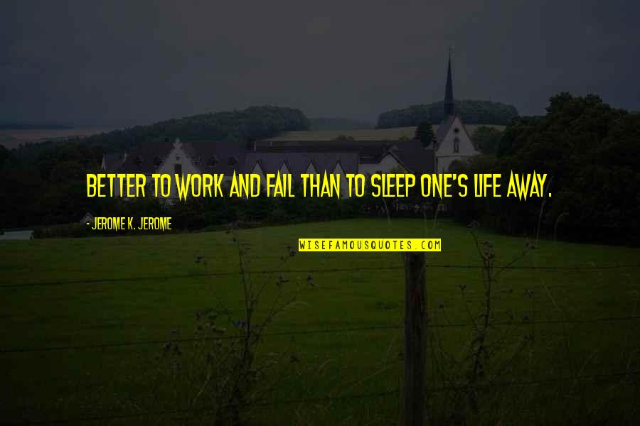 Failing In Life Quotes By Jerome K. Jerome: Better to work and fail than to sleep