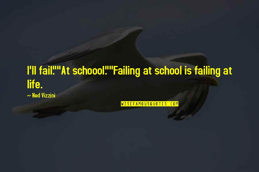 """Failing In Life Quotes By Ned Vizzini: I'll fail.""""""""At schoool.""""""""Failing at school is failing at"""