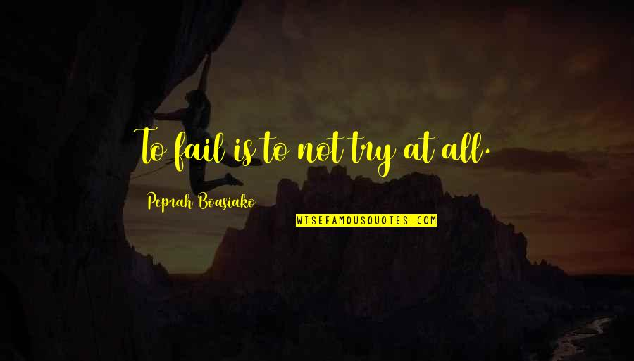 Failing In Life Quotes By Peprah Boasiako: To fail is to not try at all.