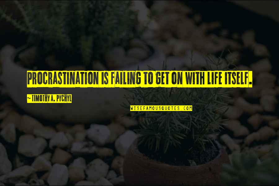 Failing In Life Quotes By Timothy A. Pychyl: Procrastination is failing to get on with life