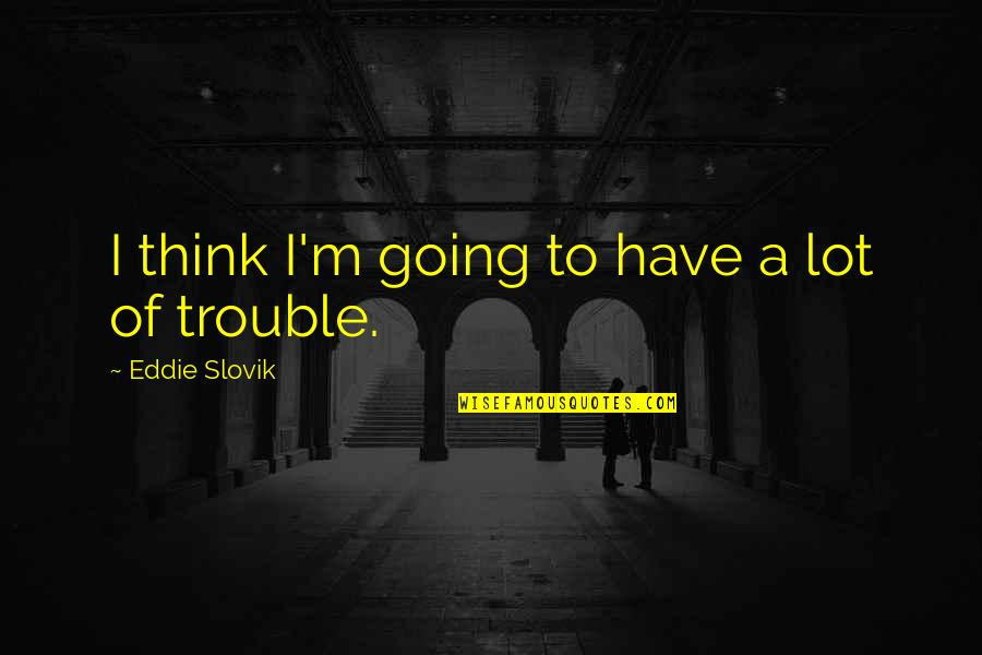 Failing Uni Quotes By Eddie Slovik: I think I'm going to have a lot