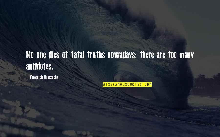 Failing Uni Quotes By Friedrich Nietzsche: No one dies of fatal truths nowadays: there