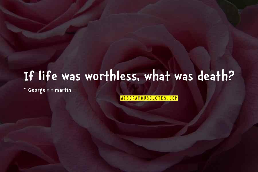 Failture Quotes By George R R Martin: If life was worthless, what was death?