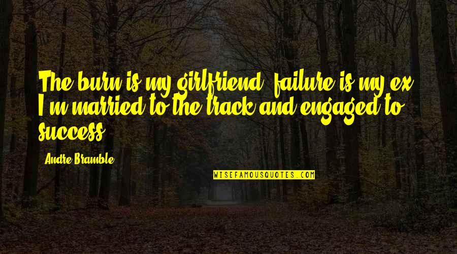 Failure And Motivational Quotes By Andre Bramble: The burn is my girlfriend, failure is my