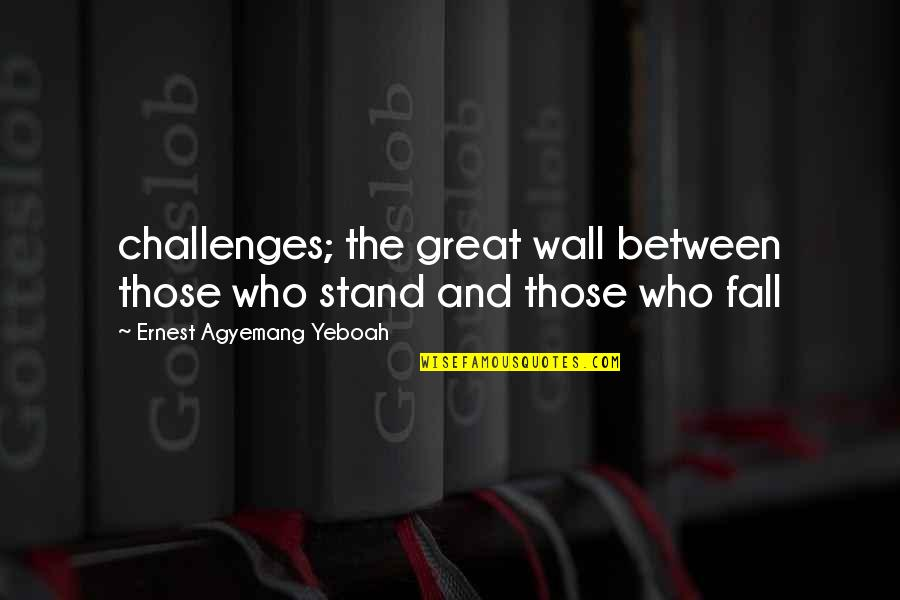 Failure And Motivational Quotes By Ernest Agyemang Yeboah: challenges; the great wall between those who stand