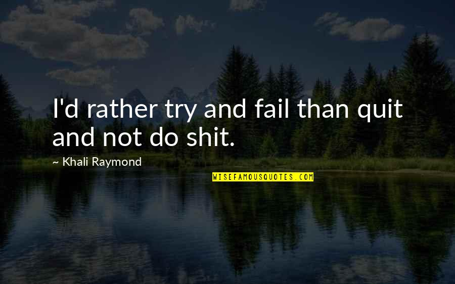 Failure And Motivational Quotes By Khali Raymond: I'd rather try and fail than quit and