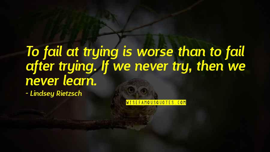 Failure And Motivational Quotes By Lindsey Rietzsch: To fail at trying is worse than to