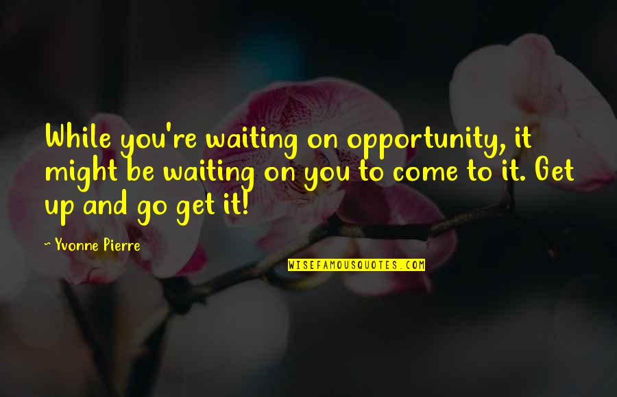 Failure And Motivational Quotes By Yvonne Pierre: While you're waiting on opportunity, it might be