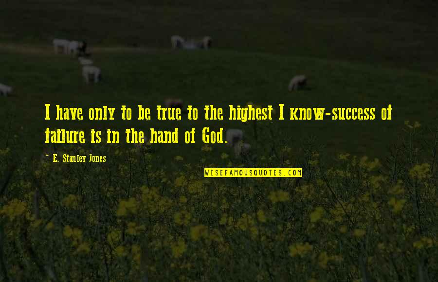 Failure Being Success Quotes By E. Stanley Jones: I have only to be true to the
