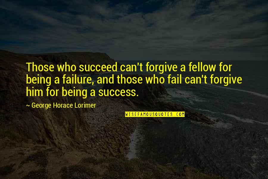 Failure Being Success Quotes By George Horace Lorimer: Those who succeed can't forgive a fellow for