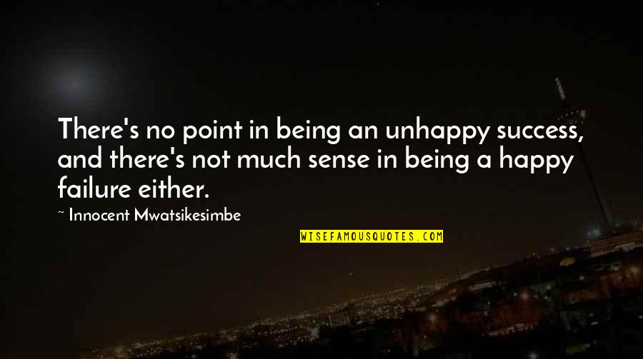 Failure Being Success Quotes By Innocent Mwatsikesimbe: There's no point in being an unhappy success,