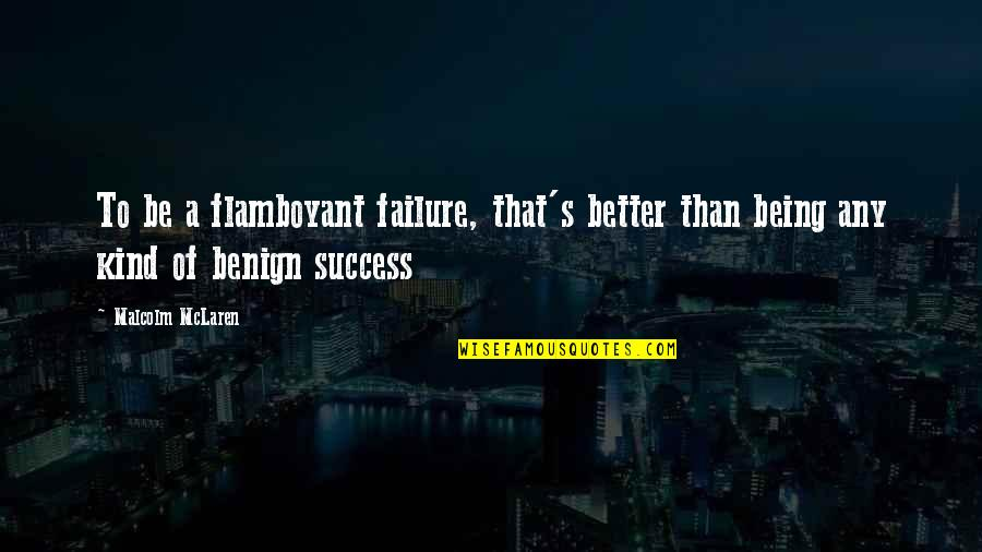 Failure Being Success Quotes By Malcolm McLaren: To be a flamboyant failure, that's better than