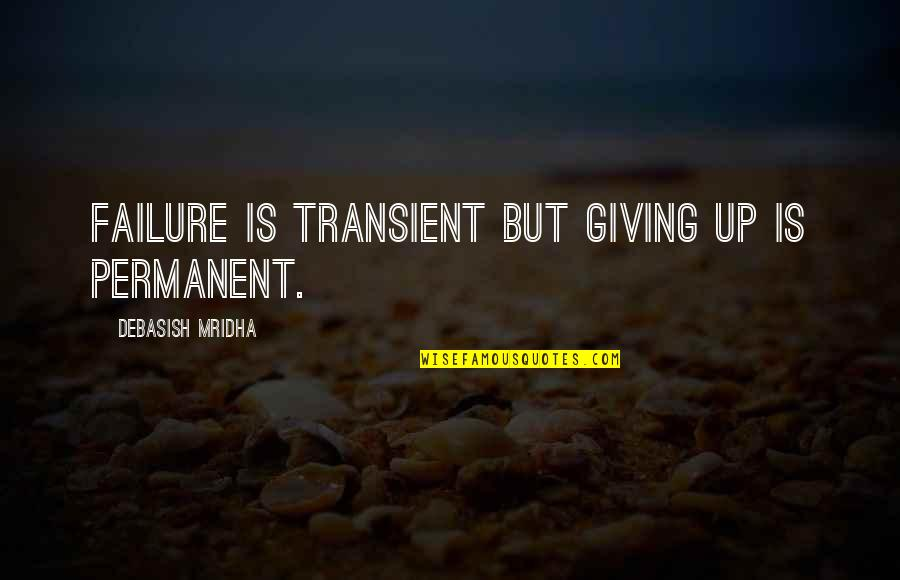 Failure Is Not Permanent Quotes By Debasish Mridha: Failure is transient but giving up is permanent.
