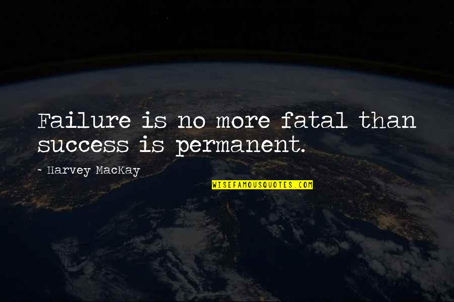 Failure Is Not Permanent Quotes By Harvey MacKay: Failure is no more fatal than success is