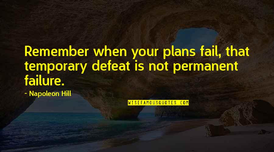 Failure Is Not Permanent Quotes By Napoleon Hill: Remember when your plans fail, that temporary defeat