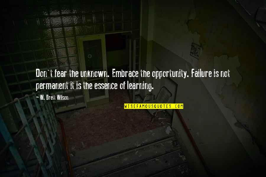 Failure Is Not Permanent Quotes By W. Brett Wilson: Don't fear the unknown. Embrace the opportunity. Failure