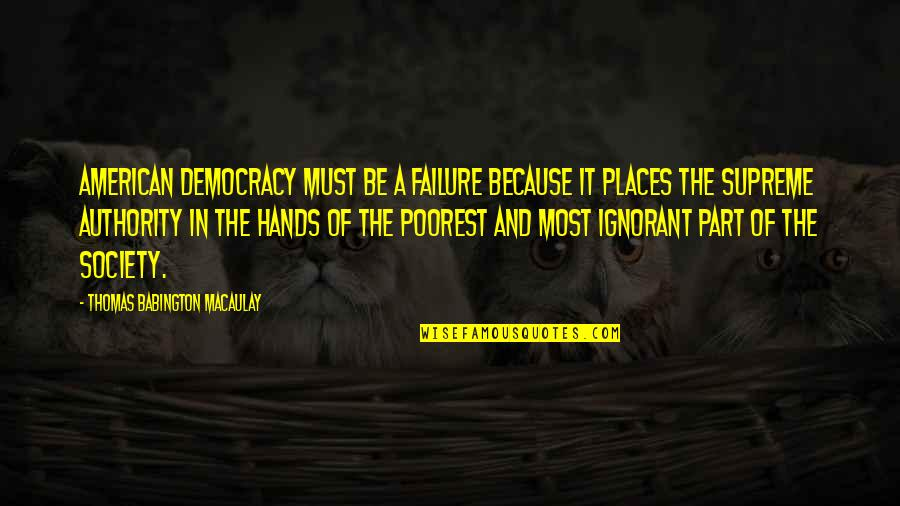 Failure Of Democracy Quotes By Thomas Babington Macaulay: American democracy must be a failure because it