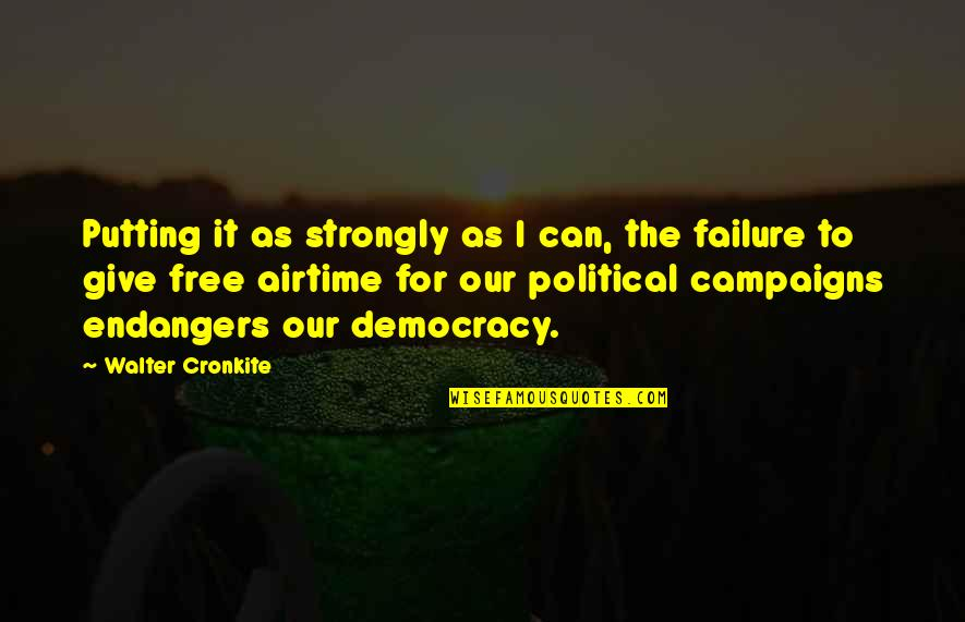 Failure Of Democracy Quotes By Walter Cronkite: Putting it as strongly as I can, the