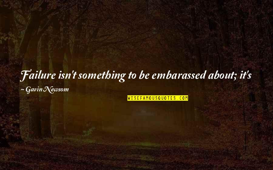 Failure Without Trying Quotes By Gavin Newsom: Failure isn't something to be embarassed about; it's