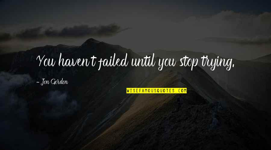 Failure Without Trying Quotes By Jon Gordon: You haven't failed until you stop trying.