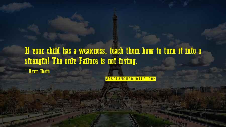 Failure Without Trying Quotes By Kevin Heath: If your child has a weakness, teach them