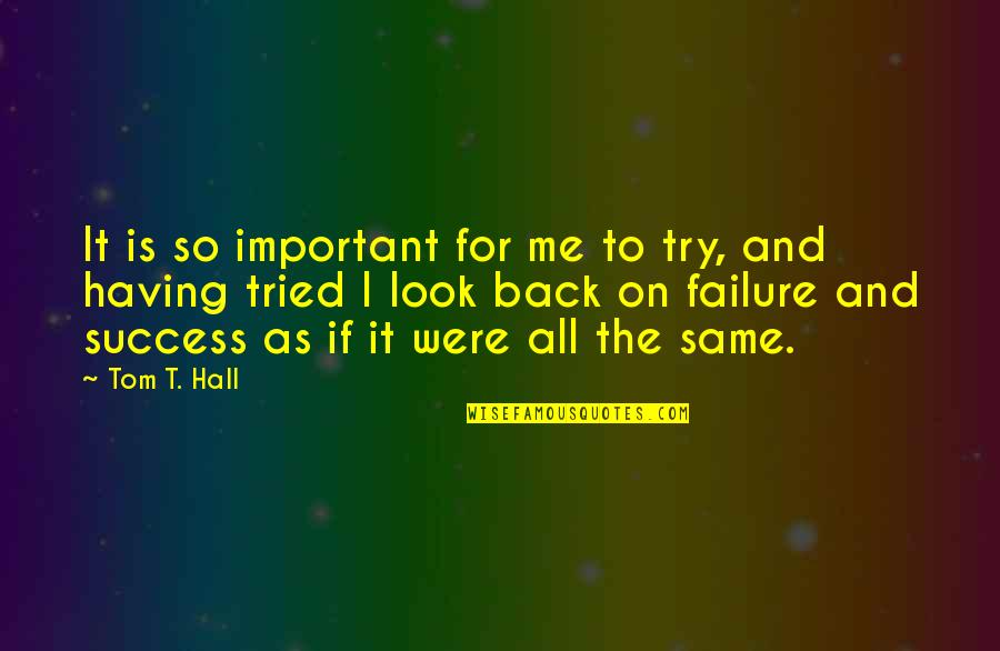Failure Without Trying Quotes By Tom T. Hall: It is so important for me to try,