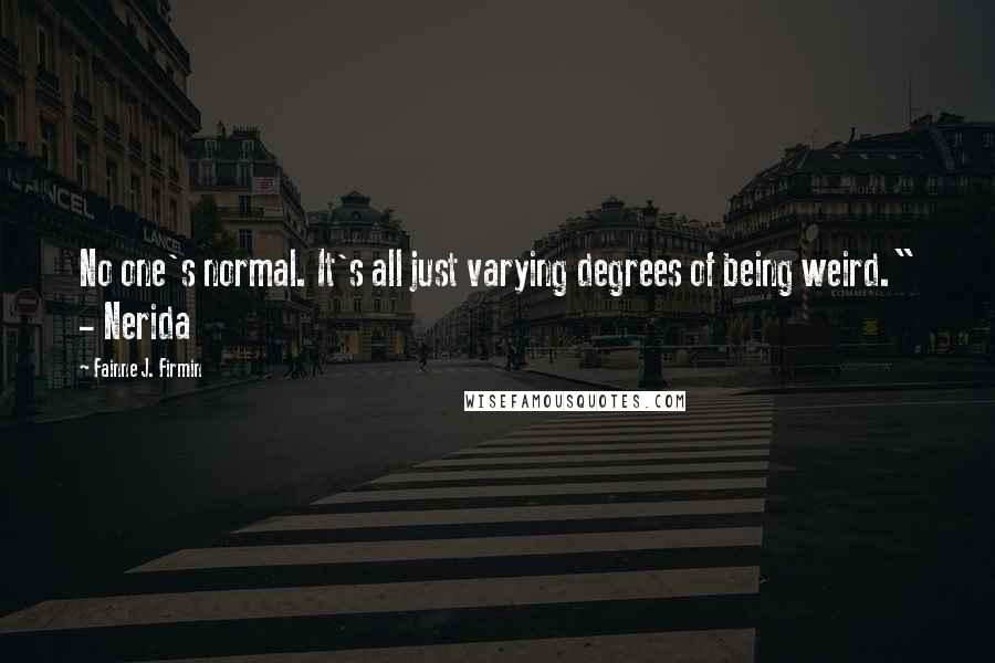 """Fainne J. Firmin quotes: No one's normal. It's all just varying degrees of being weird."""" - Nerida"""
