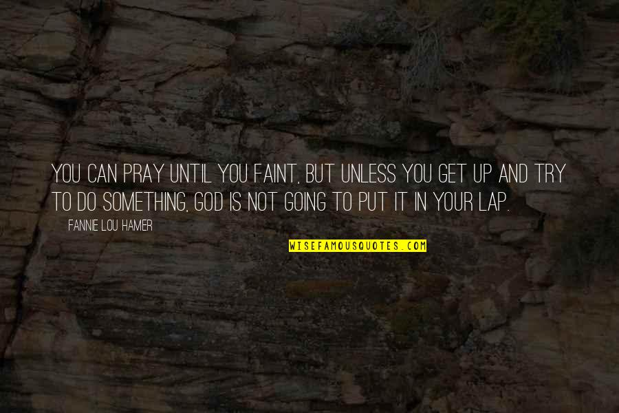 Faint Not Quotes By Fannie Lou Hamer: You can pray until you faint, but unless