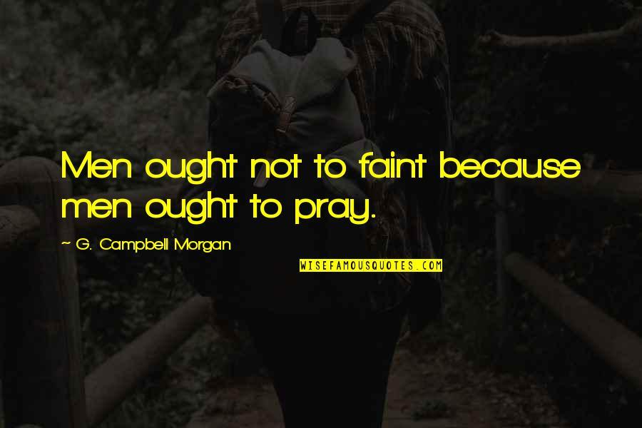 Faint Not Quotes By G. Campbell Morgan: Men ought not to faint because men ought