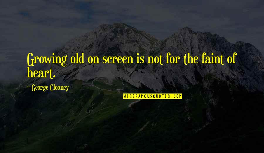 Faint Not Quotes By George Clooney: Growing old on screen is not for the
