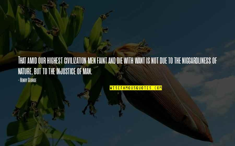 Faint Not Quotes By Henry George: That amid our highest civilization men faint and