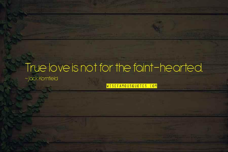 Faint Not Quotes By Jack Kornfield: True love is not for the faint-hearted.