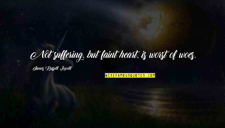 Faint Not Quotes By James Russell Lowell: Not suffering, but faint heart, is worst of