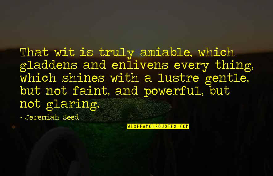 Faint Not Quotes By Jeremiah Seed: That wit is truly amiable, which gladdens and