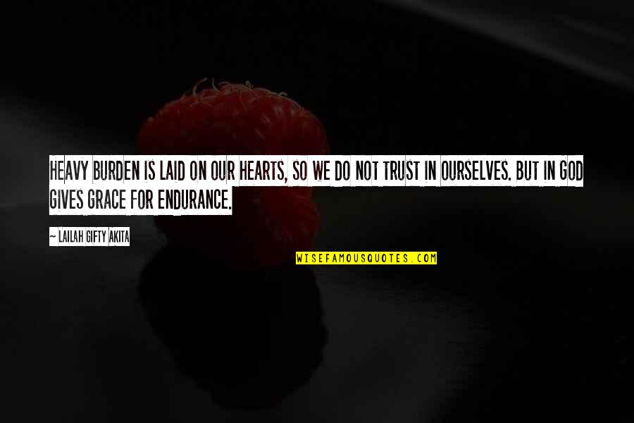Faint Not Quotes By Lailah Gifty Akita: Heavy burden is laid on our hearts, so