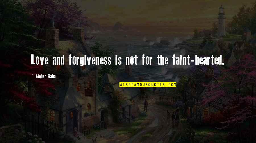Faint Not Quotes By Meher Baba: Love and forgiveness is not for the faint-hearted.