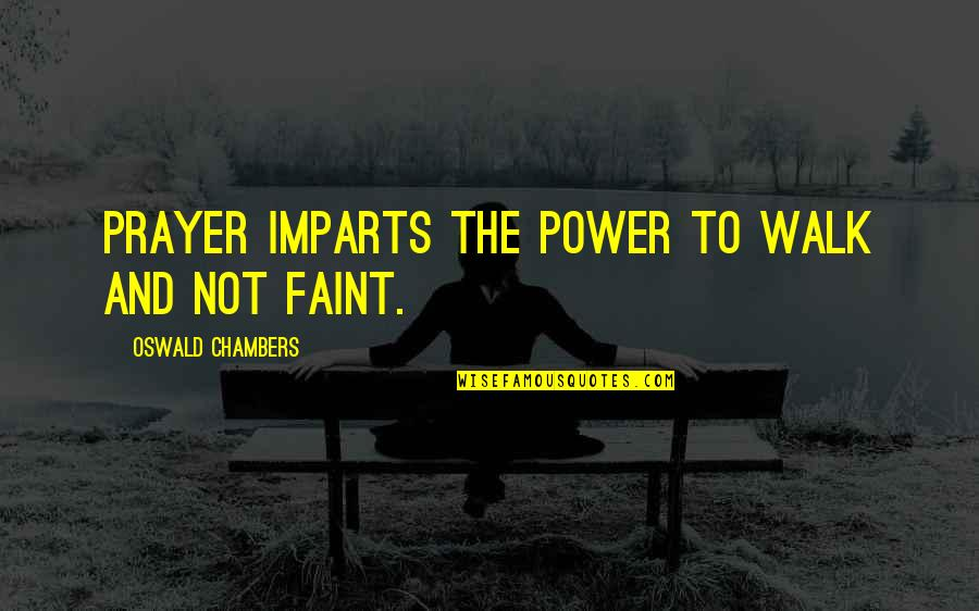 Faint Not Quotes By Oswald Chambers: Prayer imparts the power to walk and not