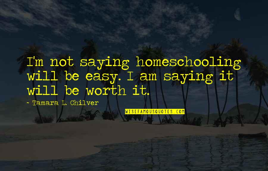 Faint Not Quotes By Tamara L. Chilver: I'm not saying homeschooling will be easy. I