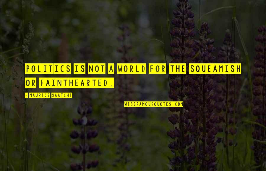 Fainthearted Quotes By Maurice Saatchi: Politics is not a world for the squeamish
