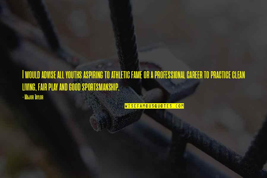 Fair Play And Sportsmanship Quotes By Major Taylor: I would advise all youths aspiring to athletic