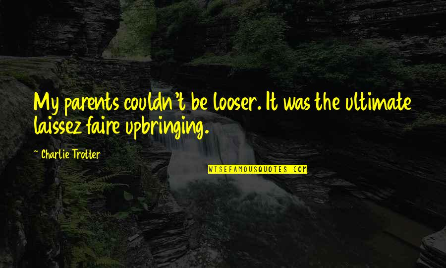 Faire L'amour Quotes By Charlie Trotter: My parents couldn't be looser. It was the