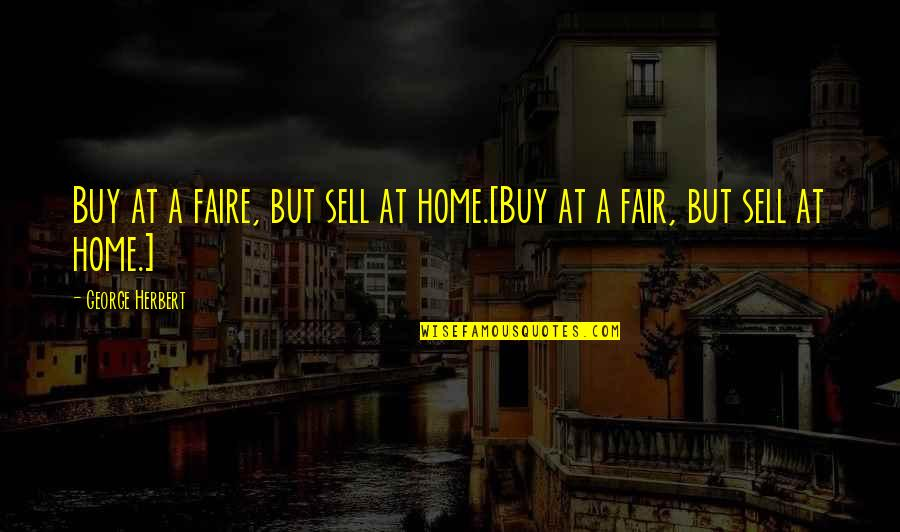 Faire L'amour Quotes By George Herbert: Buy at a faire, but sell at home.[Buy